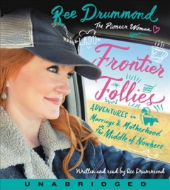 Frontier follies : adventures in marriage and motherhood in the middle of nowhere / written and read by Ree Drummond.