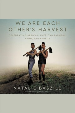 We are each other's harvest [electronic resource] : celebrating African American farmers, land, and legacy / Natalie Baszile