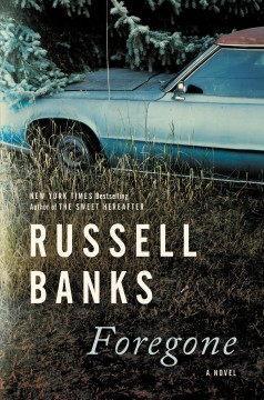 Foregone A Novel / Russell Banks