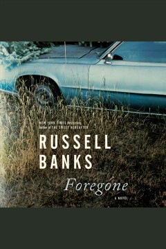 Foregone [electronic resource] : A Novel / Russell Banks