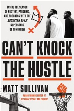 Can't knock the hustle : inside the season of protest, pandemic, and progress with the Brooklyn Nets' superstars of tomorrow
