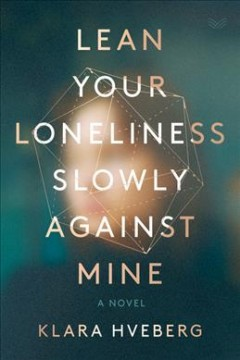 Lean your loneliness slowly against mine : a novel
