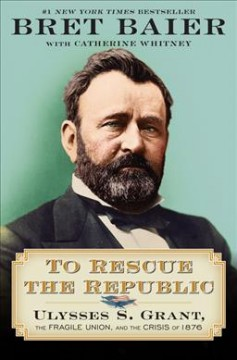 To rescue the republic : Ulysses S. Grant, the fragile Union, and the crisis of 1876 / Bret Baier with Catherine Whitney.