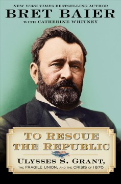To rescue the republic Ulysses S. Grant, the fragile Union, and the crisis of 1876 / Bret Baier with Catherine Whitney.