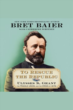 To rescue the republic [electronic resource] : Ulysses S. Grant, the fragile Union, and the crisis of 1876 / Bret Baier with Catherine Whitney.