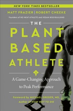 The plant-based athlete : the game-changing approach to peak performance / Robert Cheeke and Matt Frazier with Rachel Holtzman.
