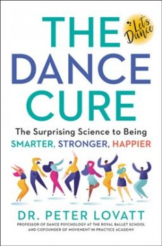 The dance cure : the surprising science to being smarter, stronger, happier / Dr. Peter Lovatt.