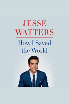 How I saved the world [electronic resource] / Jesse Watters.
