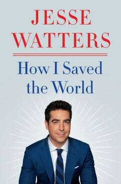 How I saved the world Jesse Watters.