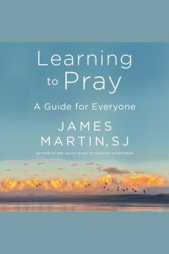 Learning to pray [electronic resource] : A Guide for Everyone / James Martin