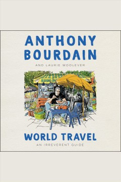 World travel [electronic resource] : an irreverent guide / Anthony Bourdain and Laurie Woolever.