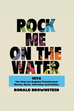 Rock me on the water [electronic resource] : 1974, the year Los Angeles transformed movies, music, television, and politics / Ronald Brownstein