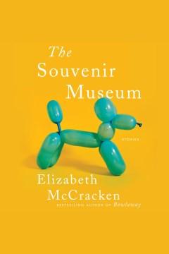The souvenir museum [electronic resource] : stories / Elizabeth McCracken.