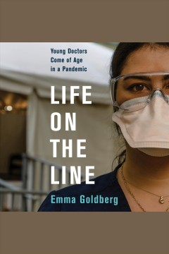 Life on the line [electronic resource] : young doctors come of age in a pandemic / Emma Goldberg
