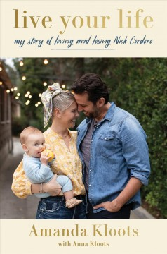 Live your life my story of loving and losing Nick Cordero / Amanda Kloots with Anna Kloots.