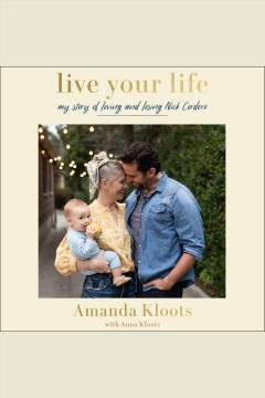 Live your life [electronic resource] : my story of loving and losing Nick Cordero / Amanda Kloots with Anna Kloots.