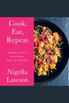 Cook, eat, repeat [electronic resource] : Ingredients, Recipes, and Stories / Nigella Lawson
