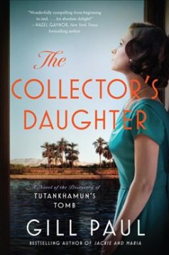 The collector's daughter : a novel of the discovery of Tutankhamun's tomb / Gill Paul.