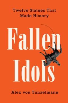 Fallen Idols : Twelve Statues That Made History