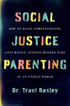 Social justice parenting : how to raise compassionate, anti-racist, justice-minded kids in an unjust world