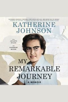 My remarkable journey [electronic resource] : A Memoir / Katherine Johnson