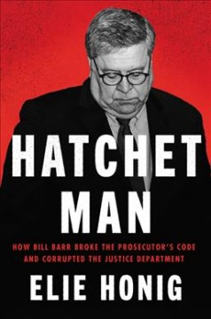 Hatchet man : how Bill Barr broke the prosecutor's code and corrupted the Justice Department