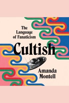 Cultish [electronic resource] : the language of fanaticism / Amanda Montell.