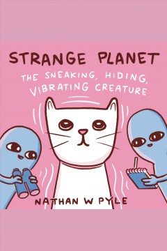 Strange planet [electronic resource]. The sneaking, hiding, vibrating creature / Nathan W. Pyle