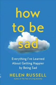 How to be sad : everything I've learned about getting happier by being sad / Helen Russell.