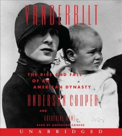 Vanderbilt : the rise and fall of an American dynasty / Anderson Cooper and Katherine Howe.