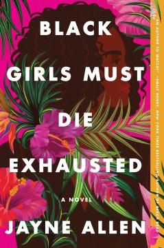 Black girls must die exhausted a novel for grown-ups / Jayne Allen.