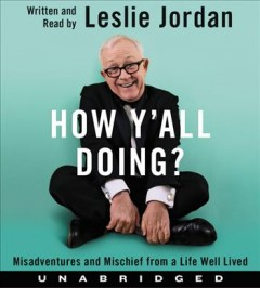 How y'all doing? : misadventures and mischief from a life well lived / written and read by Leslie Jordan.