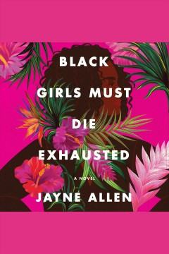 Black girls must die exhausted [electronic resource] : a novel for grown-ups / Jayne Allen.