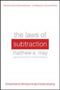 The laws of subtraction : six simple rules for winning in the age of excess everything / Matthew E. May.