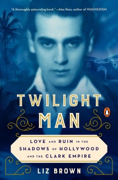 Twilight man : love and ruin in the shadows of Hollywood and the Clark empire