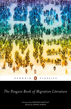 The Penguin book of migration literature : departures, arrivals, generations, returns / edited with an introduction by Dohra Ahmad ; foreword by Edwidge Danticat.
