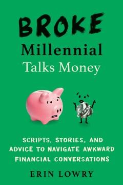 Broke millennial talks money : scripts, stories, and advice to navigate awkward financial conversations