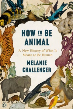 How to be animal : a new history of what it means to be human / Melanie Challenger.