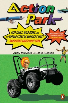 Action Park : fast times, wild rides, and the untold story of America's most dangerous amusement park / Andy Mulvihill with Jake Rossen.
