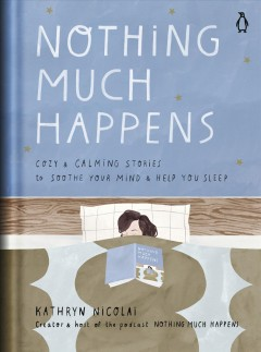 Nothing much happens : cozy and calming stories to soothe your mind and help you sleep / Kathryn Nicolai ; illustrations by Léa Le Pivert.
