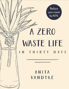 A zero waste life in thirty days / Anita Vandyke ; [line drawings by Louisa Maggio ; watercolor illustrations by Melissa Stefanovski].