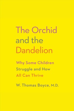 The orchid and the dandelion : why some children struggle and how all can thrive / W. Thomas Boyce MD.