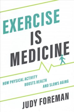 Exercise is medicine : how physical activity boosts health and slows aging / Judy Foreman.