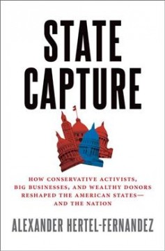 State capture : how conservative activists, big businesses, and wealthy donors reshaped the American states, and the nation
