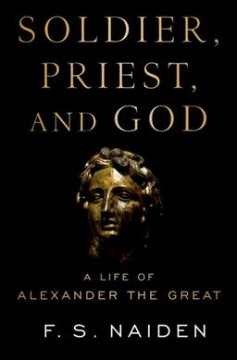Soldier, priest, and god : a life of Alexander the Great