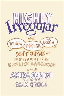 Highly irregular : why tough, through, and dough don't rhyme-and other oddities of the English language / Arika Okrent ; illustrations by Sean O'Neill.