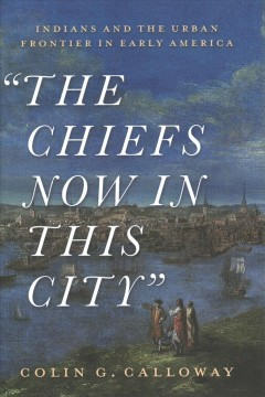 The Chiefs Now in This City : The Indian and the Urban Frontier in Early America