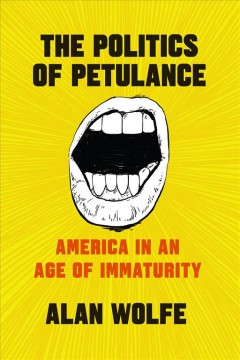 The politics of petulance : America in an age of immaturity / Alan Wolfe.