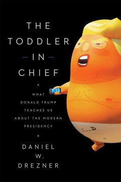 The toddler in chief : what Donald Trump teaches us about the modern presidency