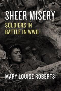 Sheer Misery : Soldiers in Battle in Wwii